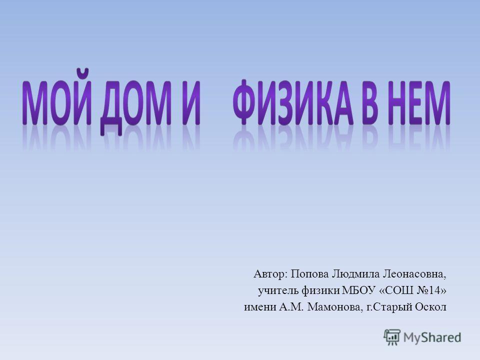 Автор: Попова Людмила Леонасовна, учитель физики МБОУ «СОШ 14» имени А.М. Мамонова, г.Старый Оскол