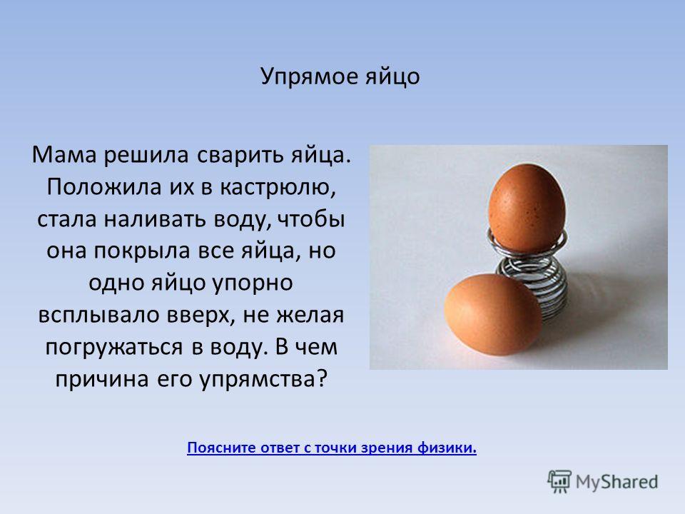 Упрямое яйцо Поясните ответ с точки зрения физики. Мама решила сварить яйца. Положила их в кастрюлю, стала наливать воду, чтобы она покрыла все яйца, но одно яйцо упорно всплывало вверх, не желая погружаться в воду. В чем причина его упрямства?