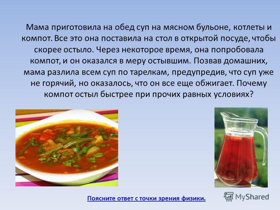 Поясните ответ с точки зрения физики. Мама приготовила на обед суп на мясном бульоне, котлеты и компот. Все это она поставила на стол в открытой посуде, чтобы скорее остыло. Через некоторое время, она попробовала компот, и он оказался в меру остывшим
