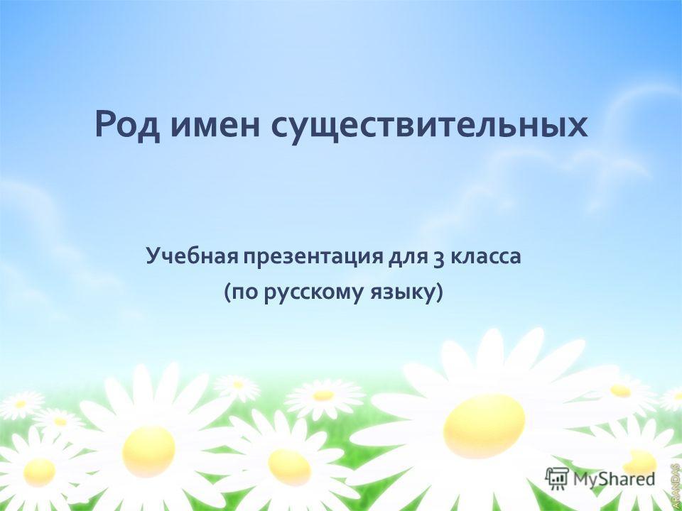 Род имен существительных Учебная презентация для 3 класса ( по русскому языку )