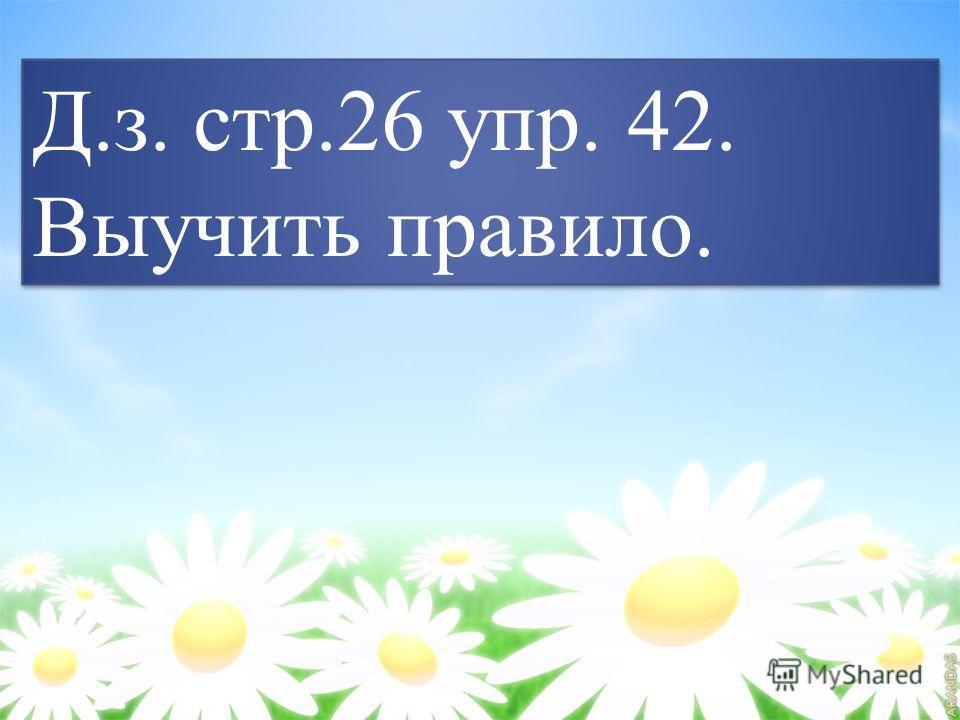Д.з. стр.26 упр. 42. Выучить правило. Д.з. стр.26 упр. 42. Выучить правило.