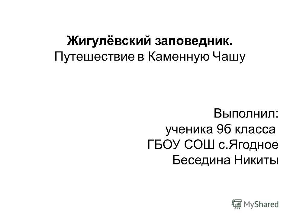 Выполнил: ученика 9 б класса ГБОУ СОШ с.Ягодное Беседина Никиты Жигулёвский заповедник. Путешествие в Каменную Чашу
