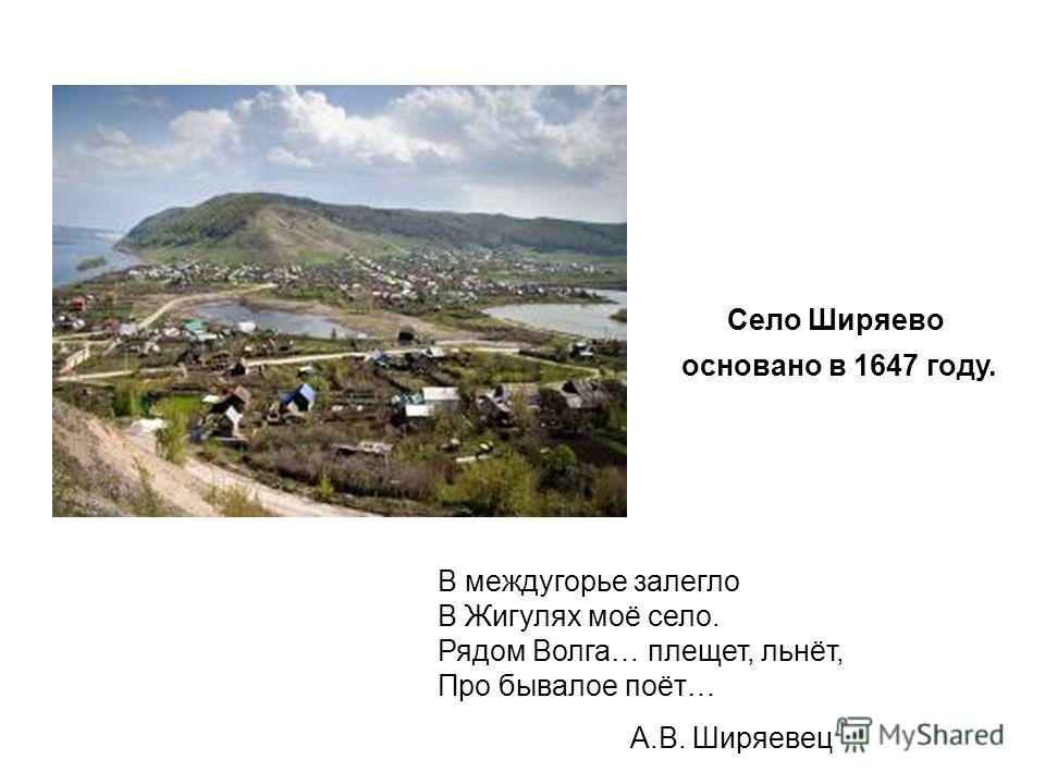 Село Ширяево основано в 1647 году. В междугорье залегло В Жигулях моё село. Рядом Волга… плещет, льнёт, Про бывалое поёт… А.В. Ширяевец