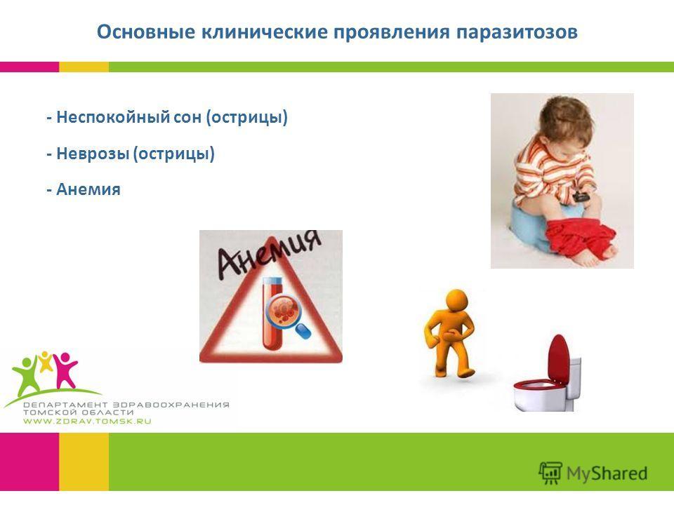 - Неспокойный сон (острицы) - Неврозы (острицы) - Анемия Основные клинические проявления паразитозов