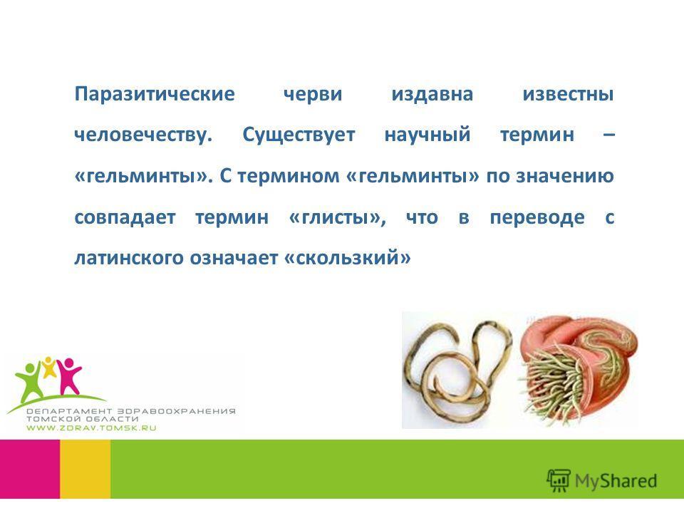 Паразитические черви издавна известны человечеству. Существует научный термин – «гельминты». С термином «гельминты» по значению совпадает термин «глисты», что в переводе с латинского означает «скользкий»