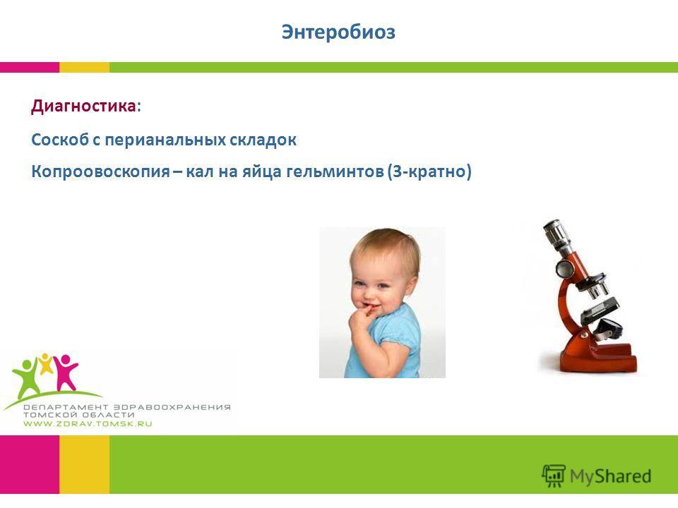 Диагностика: Соскоб с перианальных складок Копроовоскопия – кал на яйца гельминтов (3-кратно) Энтеробиоз
