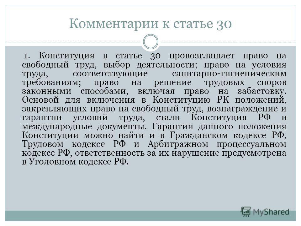 Комментарии к статье 30 1. Конституция в статье 30 провозглашает право на свободный труд, выбор деятельности; право на условия труда, соответствующие санитарно-гигиеническим требованиям; право на решение трудовых споров законными способами, включая п