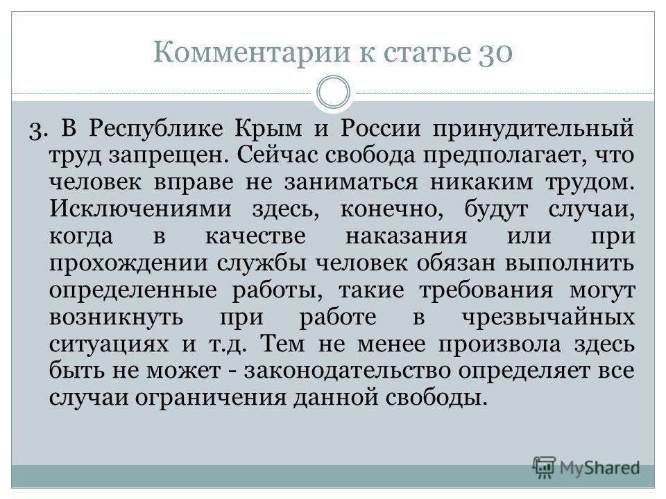 Комментарии к статье 30 3. В Республике Крым и России принудительный труд запрещен. Сейчас свобода предполагает, что человек вправе не заниматься никаким трудом. Исключениями здесь, конечно, будут случаи, когда в качестве наказания или при прохождени
