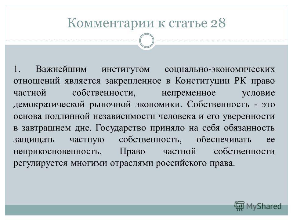 Комментарии к статье 28 1. Важнейшим институтом социально-экономических отношений является закрепленное в Конституции РК право частной собственности, непременное условие демократической рыночной экономики. Собственность - это основа подлинной независ