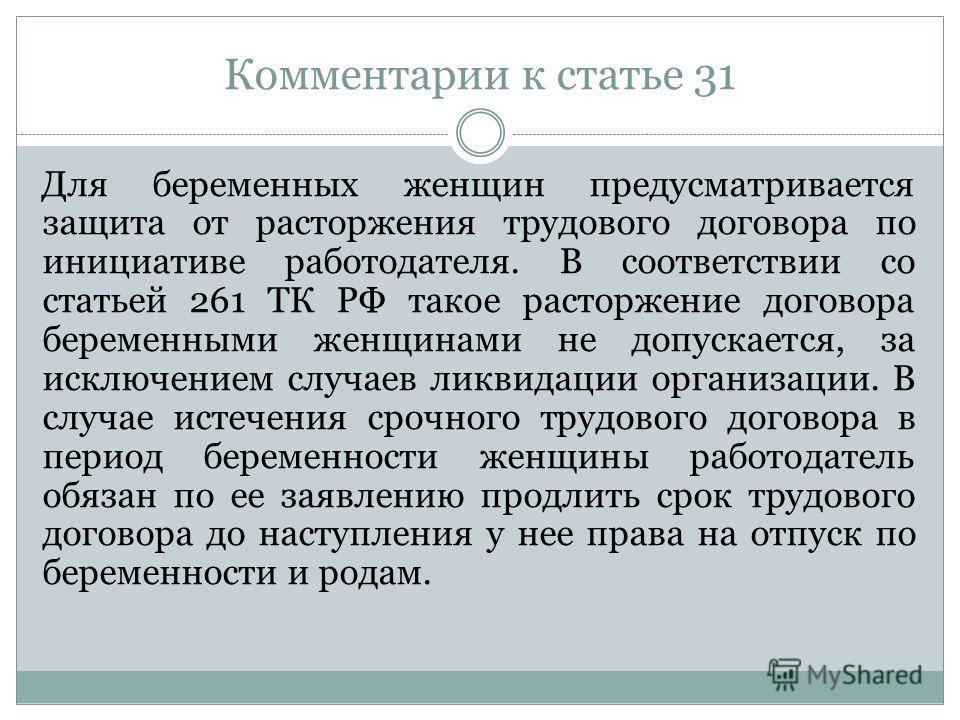 Комментарии к статье 31 Для беременных женщин предусматривается защита от расторжения трудового договора по инициативе работодателя. В соответствии со статьей 261 ТК РФ такое расторжение договора беременными женщинами не допускается, за исключением с