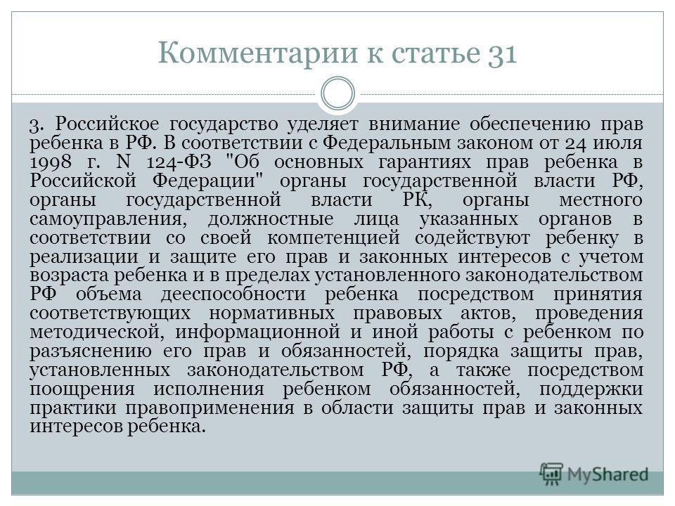 Комментарии к статье 31 3. Российское государство уделяет внимание обеспечению прав ребенка в РФ. В соответствии с Федеральным законом от 24 июля 1998 г. N 124-ФЗ