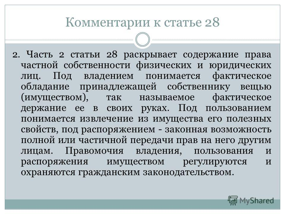 Комментарии к статье 28 2. Часть 2 статьи 28 раскрывает содержание права частной собственности физических и юридических лиц. Под владением понимается фактическое обладание принадлежащей собственнику вещью (имуществом), так называемое фактическое держ