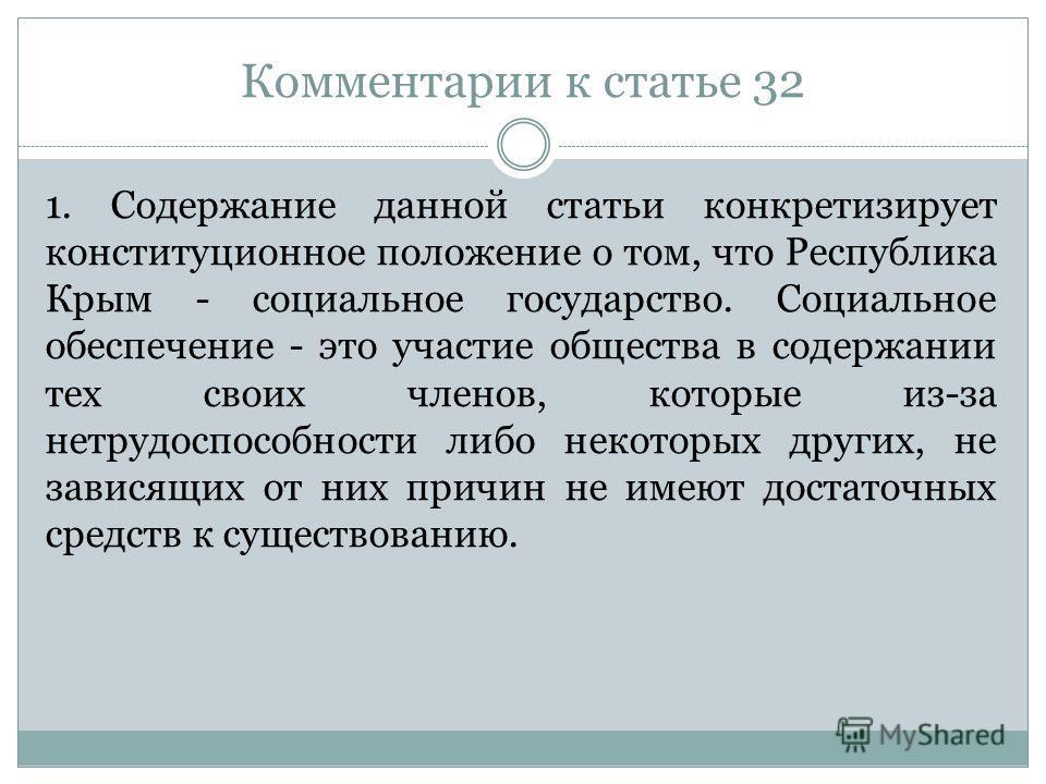 Комментарии к статье 32 1. Содержание данной статьи конкретизирует конституционное положение о том, что Республика Крым - социальное государство. Социальное обеспечение - это участие общества в содержании тех своих членов, которые из-за нетрудоспособ