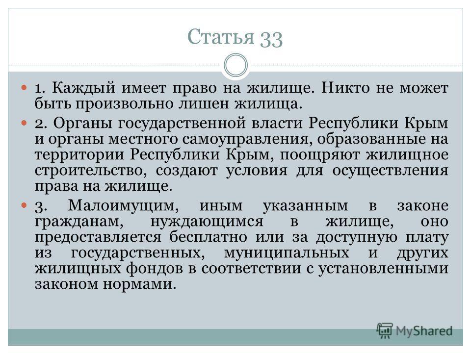 Статья 33 1. Каждый имеет право на жилище. Никто не может быть произвольно лишен жилища. 2. Органы государственной власти Республики Крым и органы местного самоуправления, образованные на территории Республики Крым, поощряют жилищное строительство, с