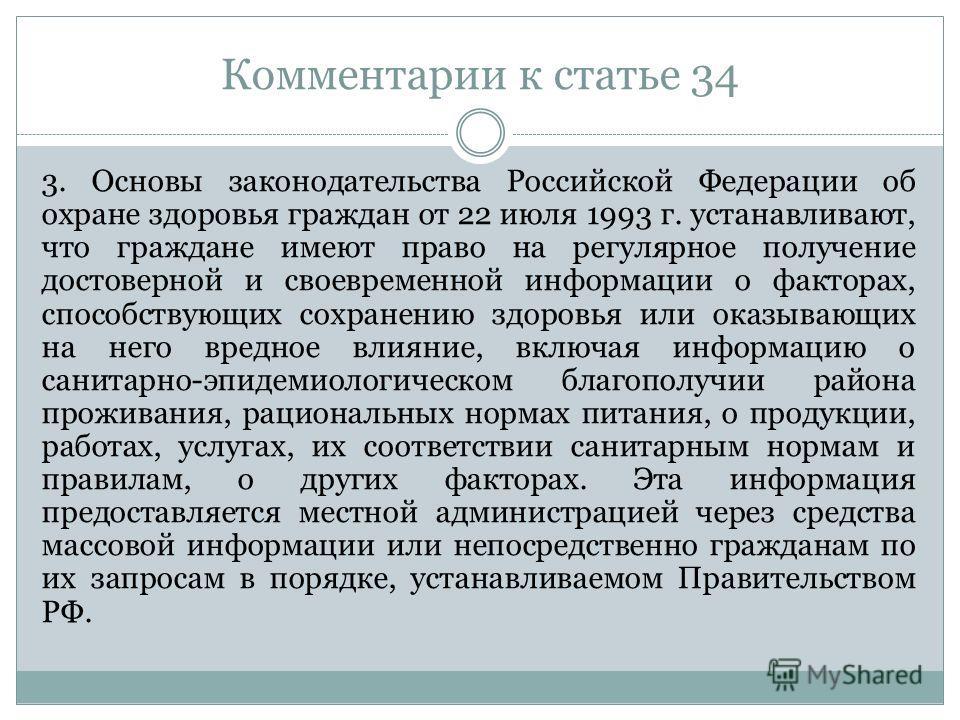 Комментарии к статье 34 3. Основы законодательства Российской Федерации об охране здоровья граждан от 22 июля 1993 г. устанавливают, что граждане имеют право на регулярное получение достоверной и своевременной информации о факторах, способствующих со