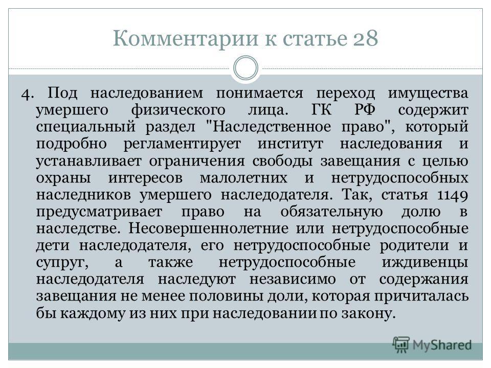 Комментарии к статье 28 4. Под наследованием понимается переход имущества умершего физического лица. ГК РФ содержит специальный раздел