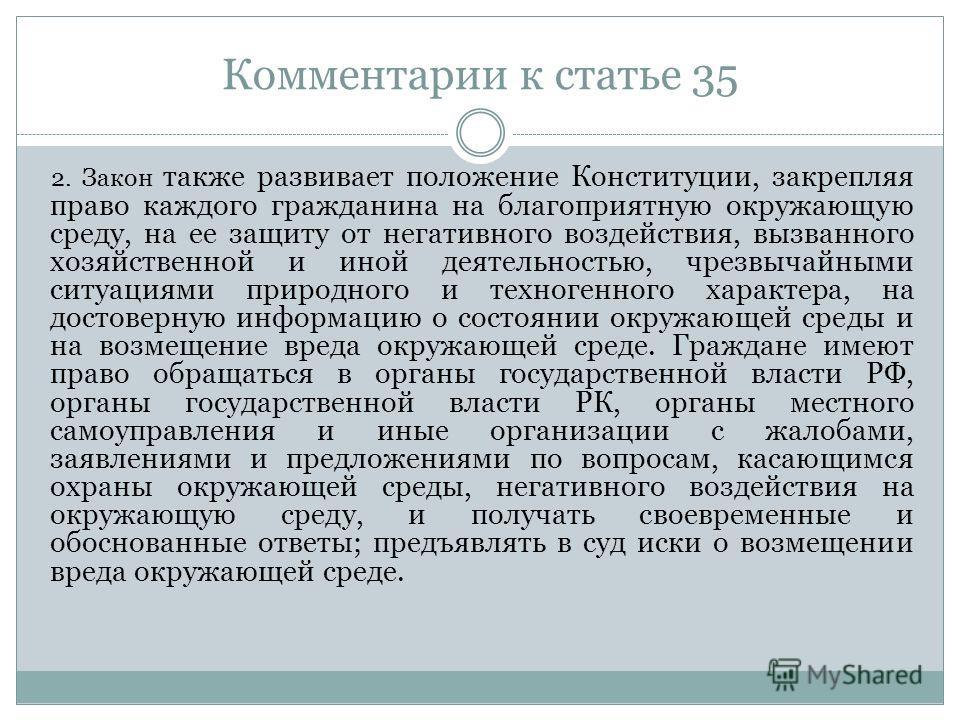 Комментарии к статье 35 2. Закон также развивает положение Конституции, закрепляя право каждого гражданина на благоприятную окружающую среду, на ее защиту от негативного воздействия, вызванного хозяйственной и иной деятельностью, чрезвычайными ситуац