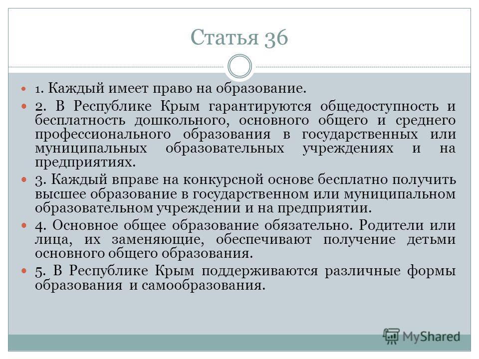 Статья 36 1. Каждый имеет право на образование. 2. В Республике Крым гарантируются общедоступность и бесплатность дошкольного, основного общего и среднего профессионального образования в государственных или муниципальных образовательных учреждениях и