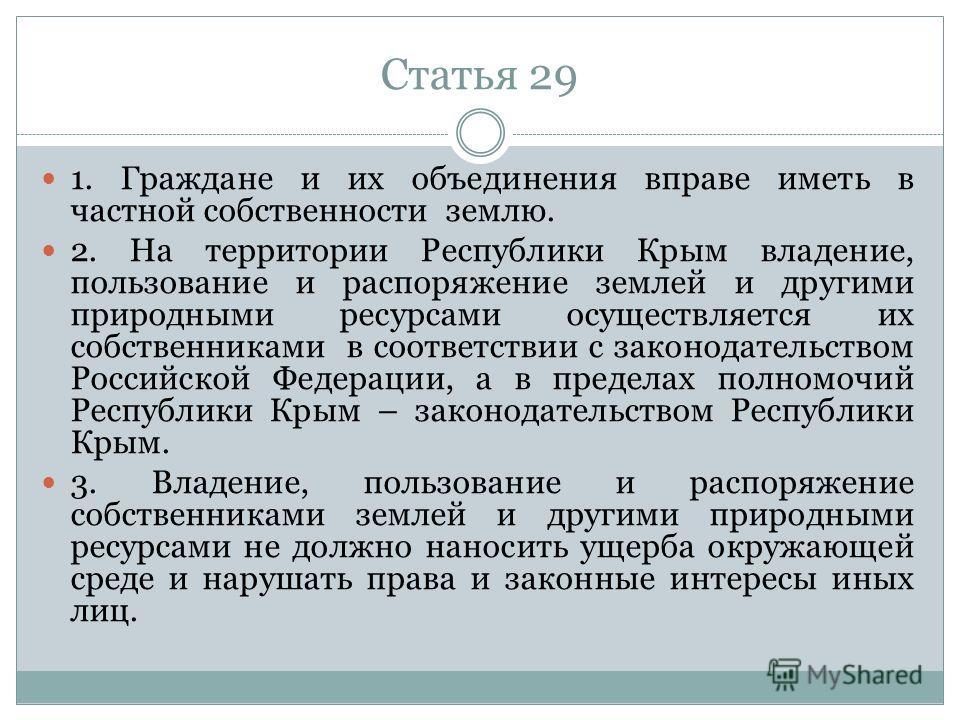 Статья 29 1. Граждане и их объединения вправе иметь в частной собственности землю. 2. На территории Республики Крым владение, пользование и распоряжение землей и другими природными ресурсами осуществляется их собственниками в соответствии с законодат
