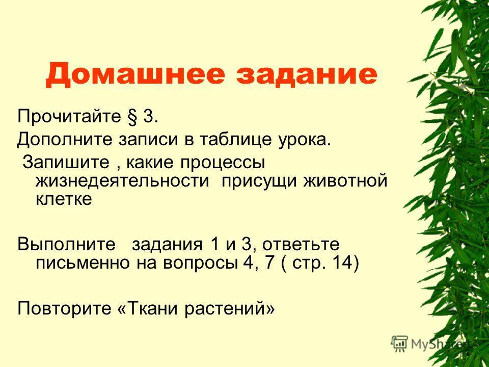 Домашнее задание Прочитайте § 3. Дополните записи в таблице урока. Запишите, какие процессы жизнедеятельности присущи животной клетке Выполните задания 1 и 3, ответьте письменно на вопросы 4, 7 ( стр. 14) Повторите «Ткани растений»