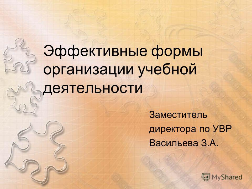Эффективные формы организации учебной деятельности Заместитель директора по УВР Васильева З.А.