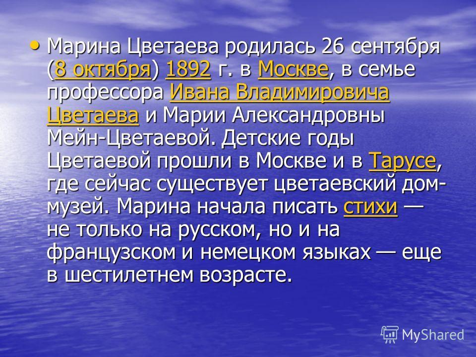 Марина Цветаева родилась 26 сентября (8 октября) 1892 г. в Москве, в семье профессора Ивана Владимировича Цветаева и Марии Александровны Мейн-Цветаевой. Детские годы Цветаевой прошли в Москве и в Тарусе, где сейчас существует цветаевский дом- музей.