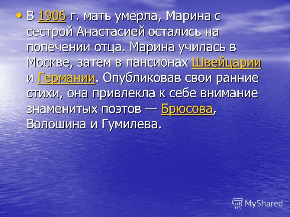 В 1906 г. мать умерла, Марина с сестрой Анастасией остались на попечении отца. Марина училась в Москве, затем в пансионах Швейцарии и Германии. Опубликовав свои ранние стихи, она привлекла к себе внимание знаменитых поэтов Брюсова, Волошина и Гумилев