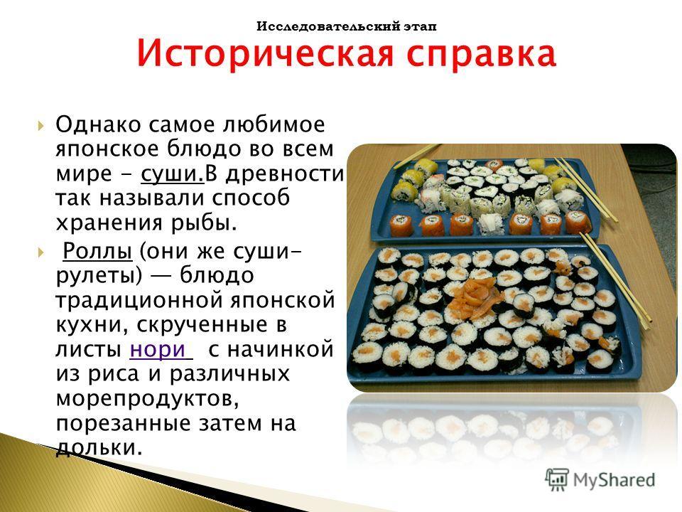Однако самое любимое японское блюдо во всем мире - суши.В древности так называли способ хранения рыбы. Роллы (они же суши- рулеты) блюдо традиционной японской кухни, скрученные в листы нори с начинкой из риса и различных морепродуктов, порезанные зат