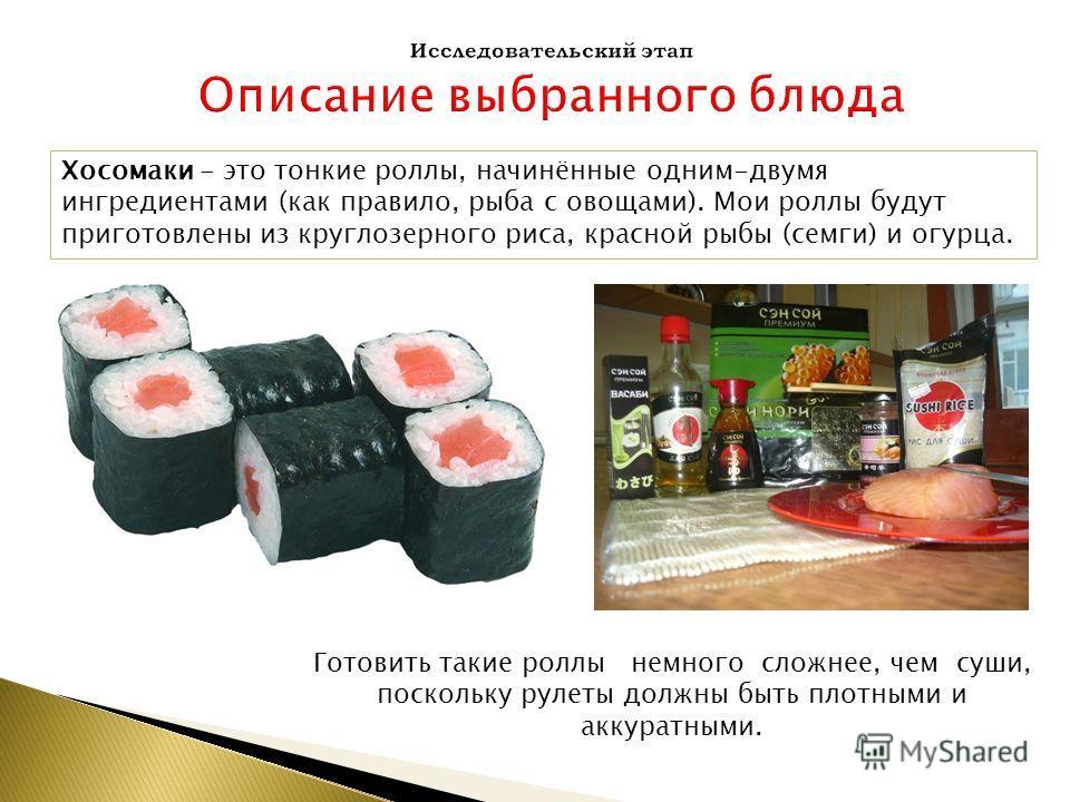 Хосомаки - это тонкие роллы, начинённые одним-двумя ингредиентами (как правило, рыба с овощами). Мои роллы будут приготовлены из круглозерного риса, красной рыбы (семги) и огурца. Готовить такие роллы немного сложнее, чем суши, поскольку рулеты должн