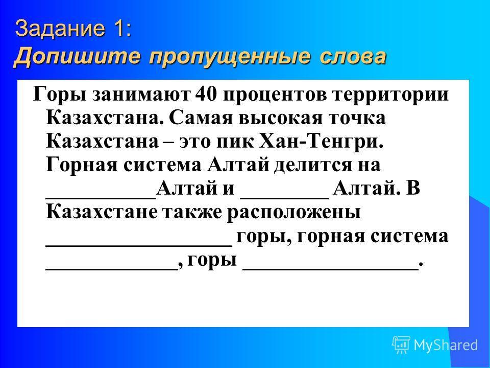 Задание 1: Допишите пропущенные слова Горы занимают 40 процентов территории Казахстана. Самая высокая точка Казахстана – это пик Хан-Тенгри. Горная система Алтай делится на __________Алтай и ________ Алтай. В Казахстане также расположены ____________