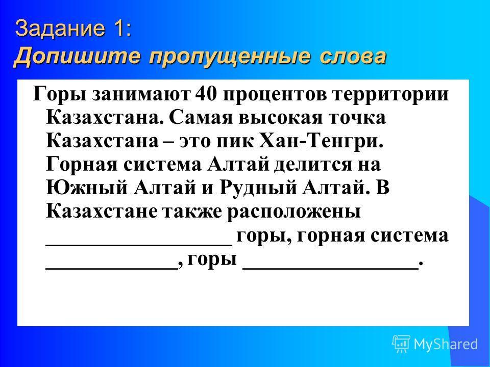 Задание 1: Допишите пропущенные слова Горы занимают 40 процентов территории Казахстана. Самая высокая точка Казахстана – это пик Хан-Тенгри. Горная система Алтай делится на Южный Алтай и Рудный Алтай. В Казахстане также расположены _________________