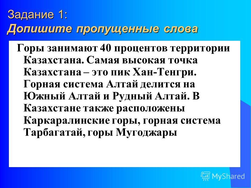 Задание 1: Допишите пропущенные слова Горы занимают 40 процентов территории Казахстана. Самая высокая точка Казахстана – это пик Хан-Тенгри. Горная система Алтай делится на Южный Алтай и Рудный Алтай. В Казахстане также расположены Каркаралинские гор