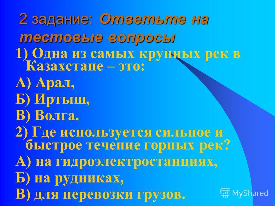 2 задание: Ответьте на тестовые вопросы 1) Одна из самых крупных рек в Казахстане – это: А) Арал, Б) Иртыш, В) Волга. 2) Где используется сильное и быстрое течение горных рек? А) на гидроэлектростанциях, Б) на рудниках, В) для перевозки грузов.