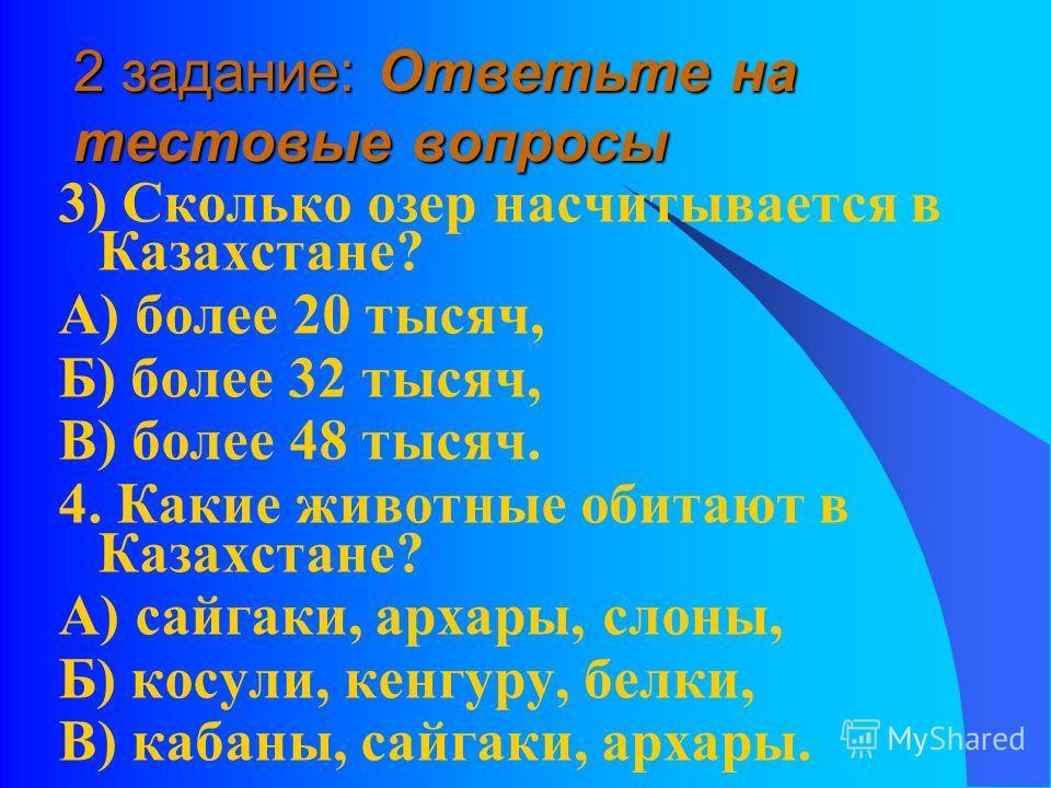 2 задание: Ответьте на тестовые вопросы 3) Сколько озер насчитывается в Казахстане? А) более 20 тысяч, Б) более 32 тысяч, В) более 48 тысяч. 4. Какие животные обитают в Казахстане? А) сайгаки, архары, слоны, Б) косули, кенгуру, белки, В) кабаны, сайг