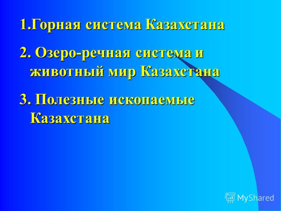 1. Горная система Казахстана 2. Озеро-речная система и животный мир Казахстана 3. Полезные ископаемые Казахстана