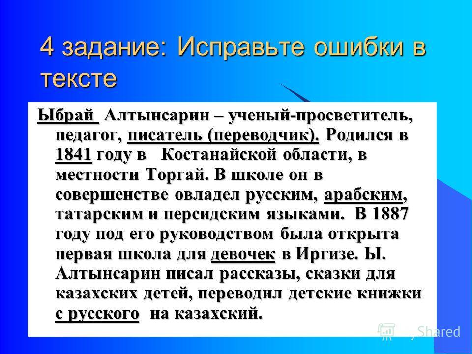 4 задание: Исправьте ошибки в тексте Ыбрай Алтынсарин – ученый-просветитель, педагог, писатель (переводчик). Родился в 1841 году в Костанайской области, в местности Торгай. В школе он в совершенстве овладел русским, арабским, татарским и персидским я