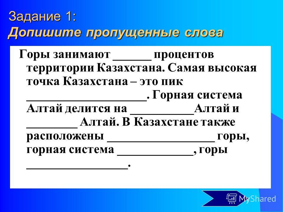 Задание 1: Допишите пропущенные слова Горы занимают ______ процентов территории Казахстана. Самая высокая точка Казахстана – это пик ___________________. Горная система Алтай делится на __________Алтай и ________ Алтай. В Казахстане также расположены