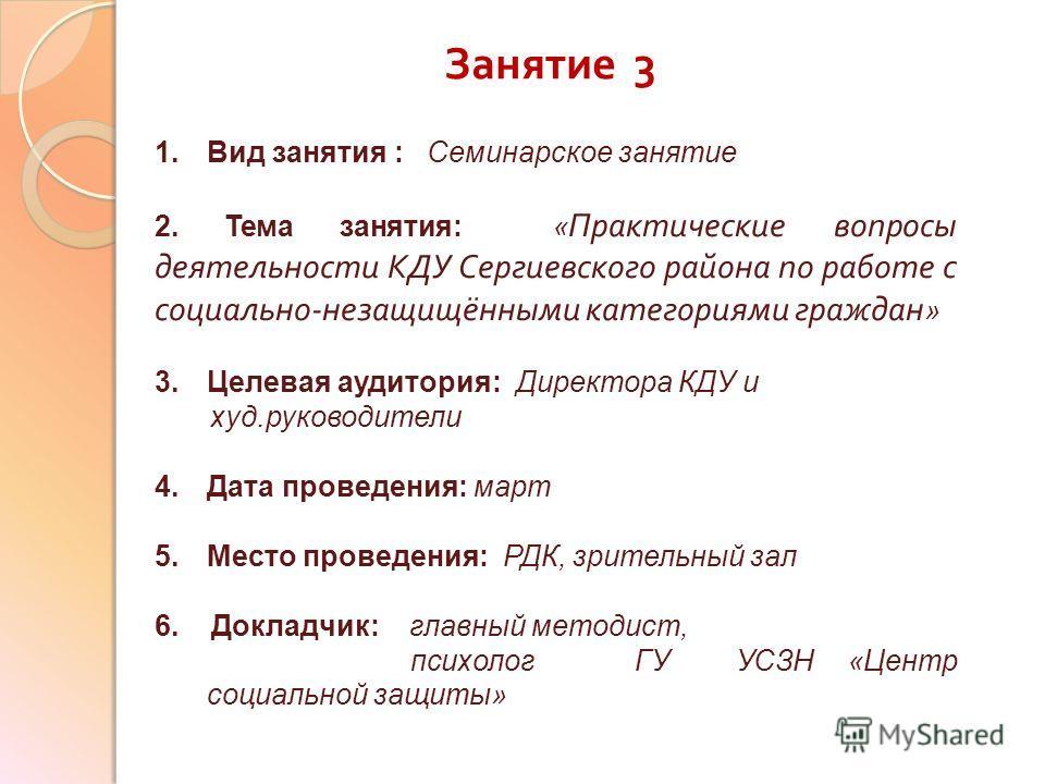 Занятие 3 1. Вид занятия : Семинарское занятие 2. Тема занятия: « Практические вопросы деятельности КДУ Сергиевского района по работе с социально - незащищёнными категориями граждан » 3. Целевая аудитория: Директора КДУ и худ.руководители 4. Дата про