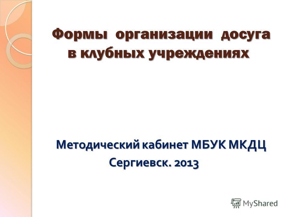 Формы организации досуга в клубных учреждениях Методический кабинет МБУК МКДЦ Сергиевск. 2013 Сергиевск. 2013