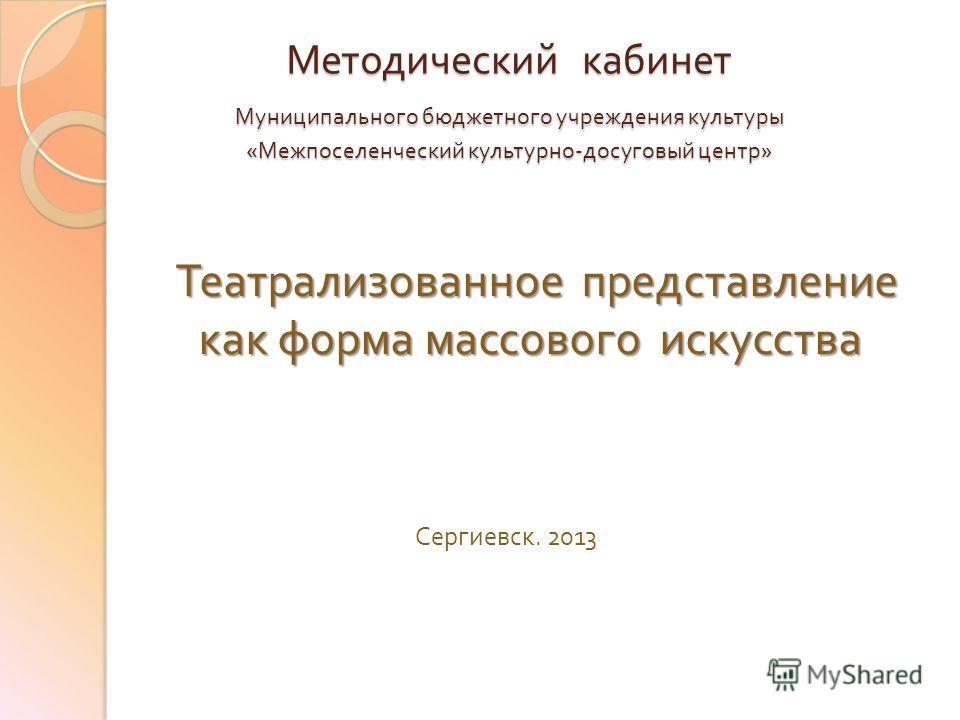 Театрализованное представление как форма массового искусства Театрализованное представление как форма массового искусства Сергиевск. 2013 Методический кабинет Муниципального бюджетного учреждения культуры « Межпоселенческий культурно - досуговый цент