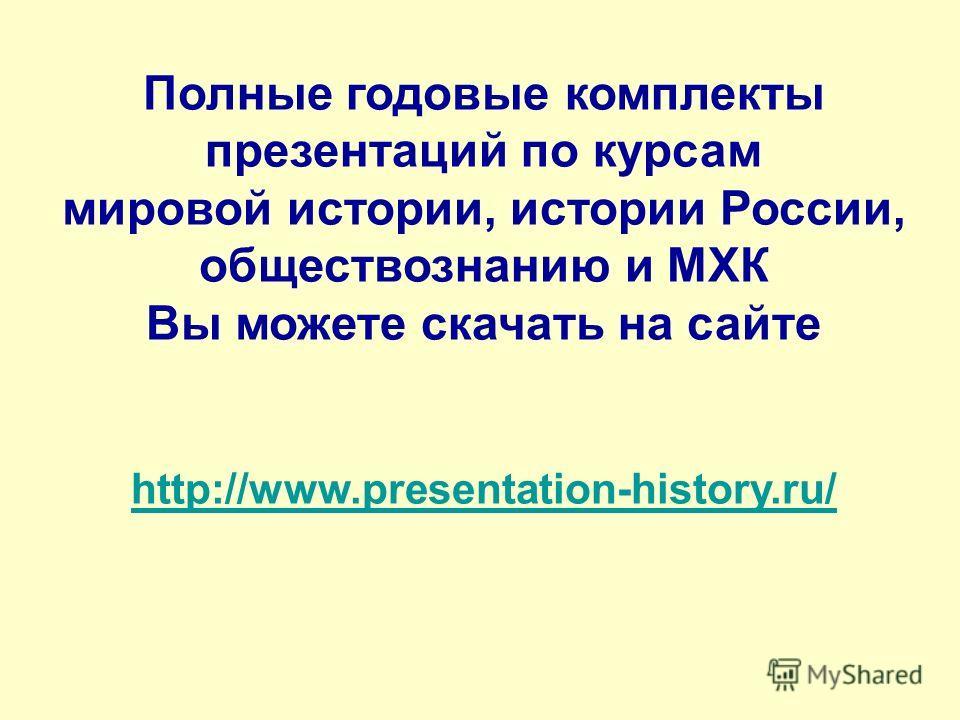 Полные годовые комплекты презентаций по курсам мировой истории, истории России, обществознанию и МХК Вы можете скачать на сайте http://www.presentation-history.ru/