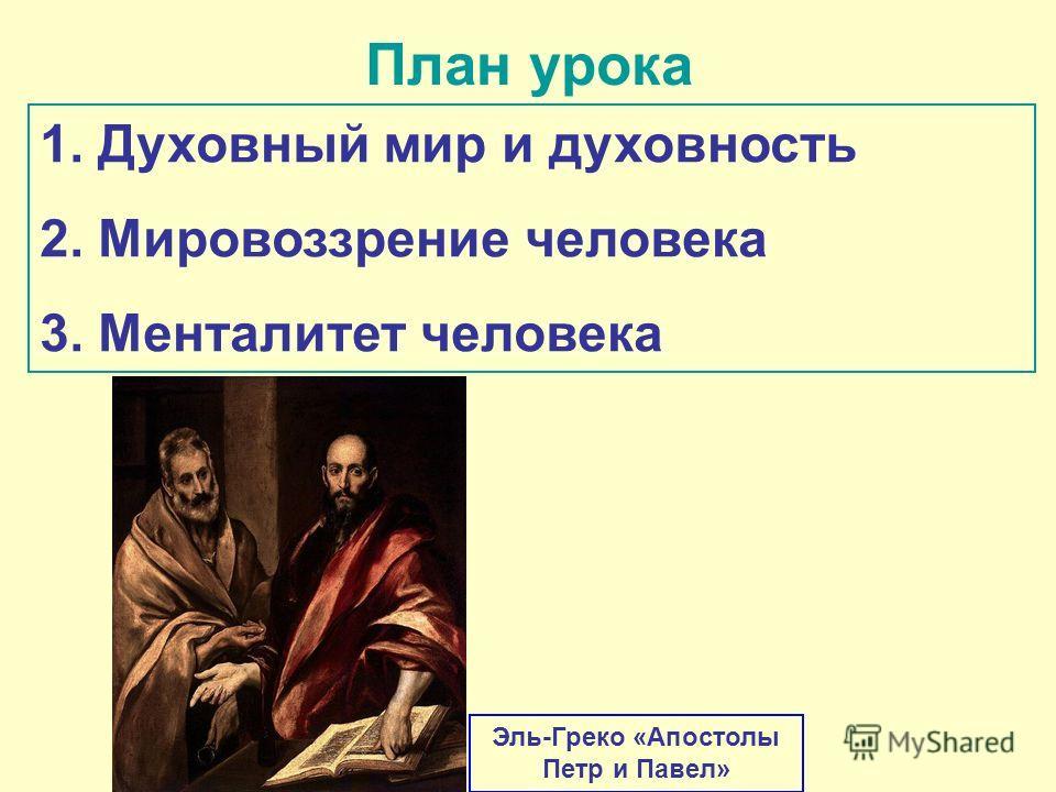 План урока 1. Духовный мир и духовность 2. Мировоззрение человека 3. Менталитет человека Эль-Греко «Апостолы Петр и Павел»