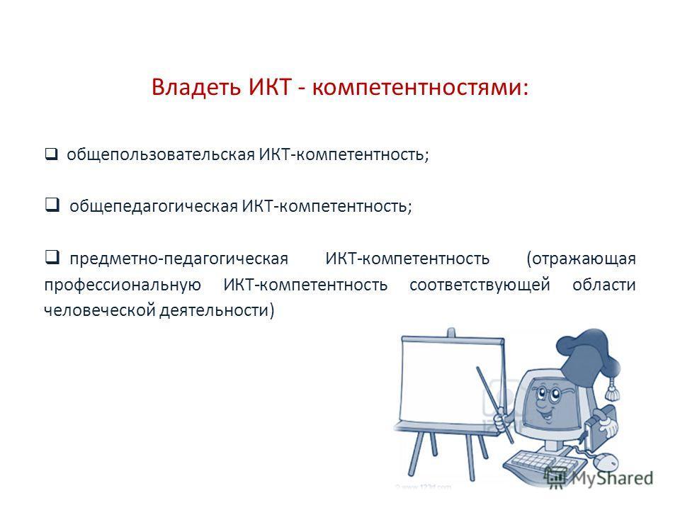 Владеть ИКТ - компетентностями: общепользовательская ИКТ-компетентность; общепедагогическая ИКТ-компетентность; предметно-педагогическая ИКТ-компетентность (отражающая профессиональную ИКТ-компетентность соответствующей области человеческой деятельно