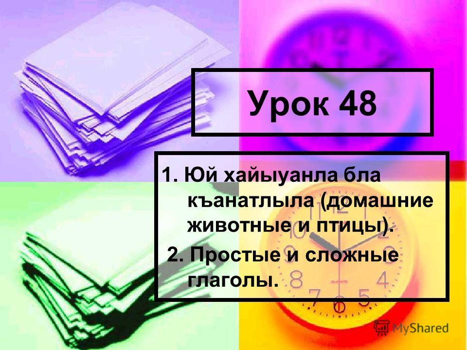Урок 48 1. Юй хайыуанла была къанатлыла (домашние животные и птицы). 2. Простые и сложные глаголы.