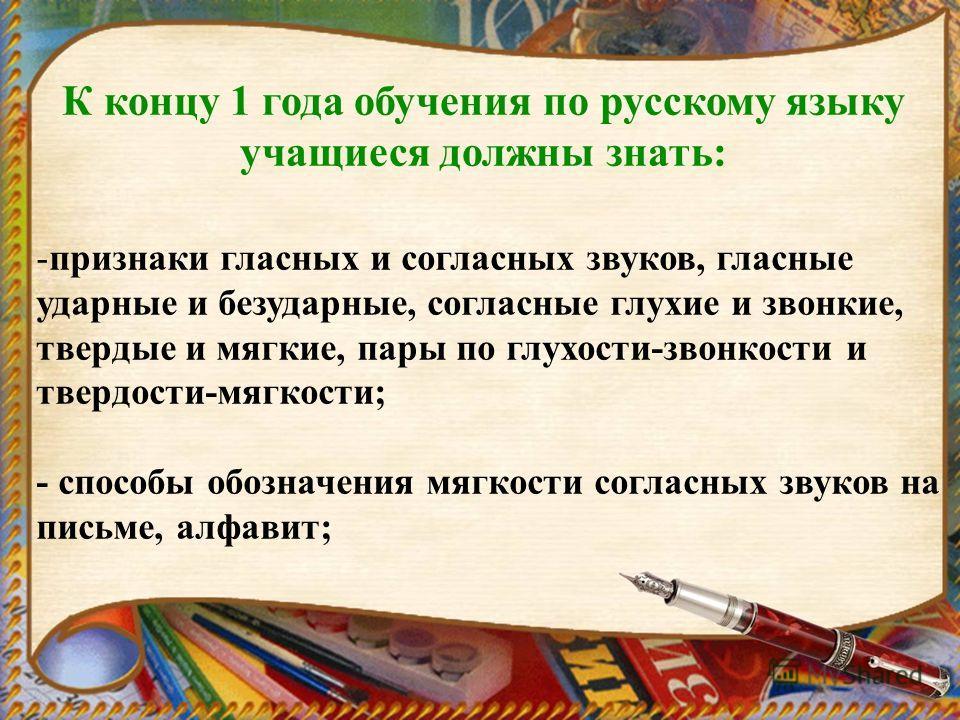 К концу 1 года обучения по русскому языку учащиеся должны знать: -признаки гласных и согласных звуков, гласные ударные и безударные, согласные глухие и звонкие, твердые и мягкие, пары по глухости-звонкости и твердости-мягкости; - способы обозначения
