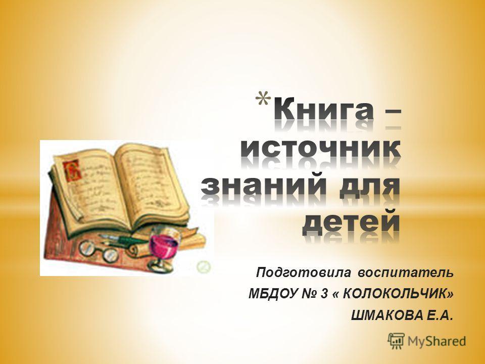 Подготовила воспитатель МБДОУ 3 « КОЛОКОЛЬЧИК» ШМАКОВА Е.А.