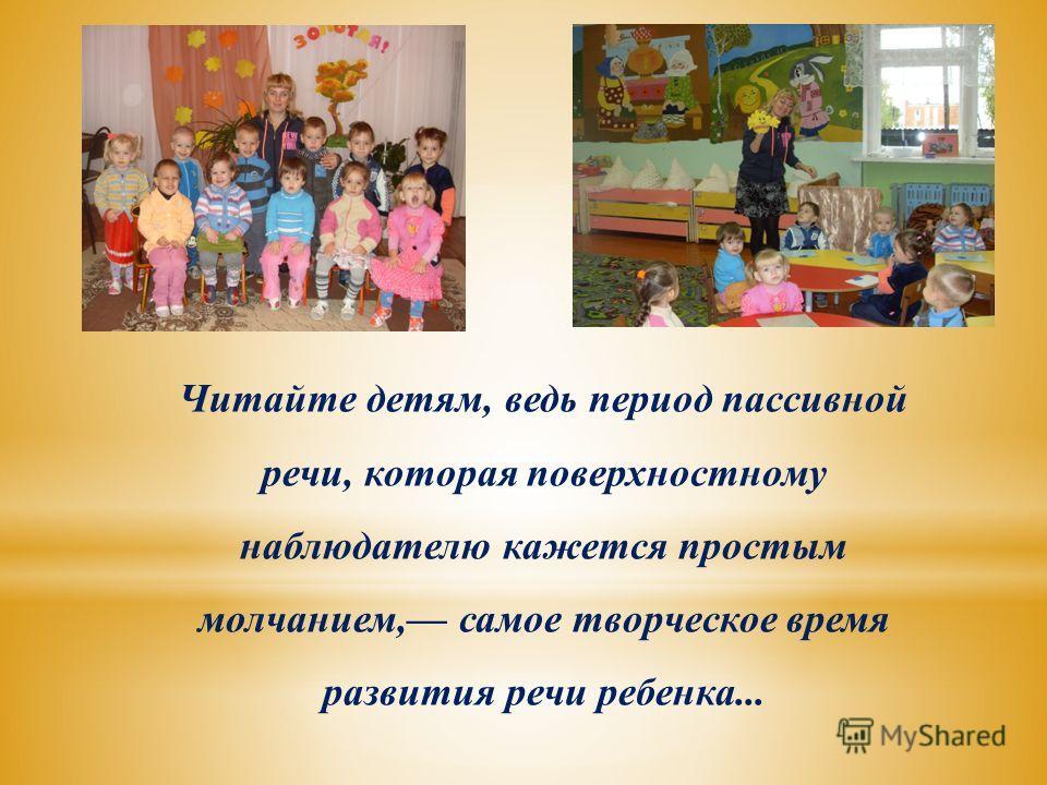 Читайте детям, ведь период пассивной речи, которая поверхностному наблюдателю кажется простым молчанием, самое творческое время развития речи ребенка...