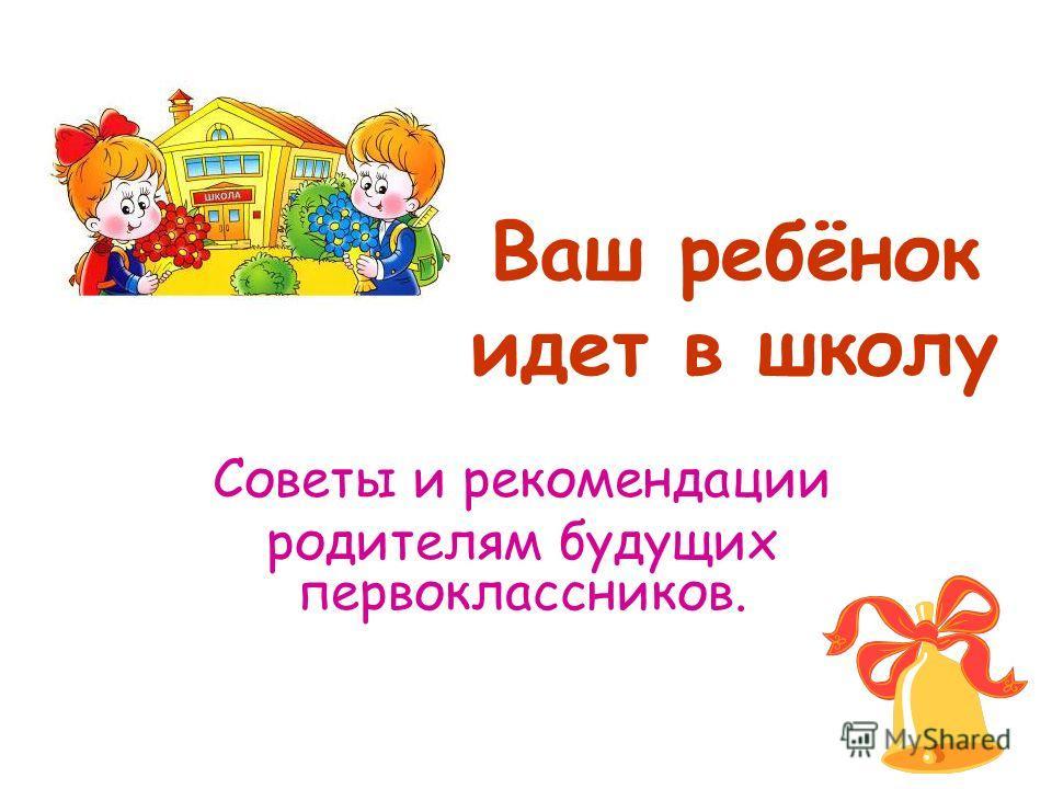 Ваш ребёнок идет в школу Советы и рекомендации родителям будущих первоклассников.