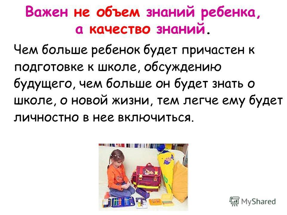 Чем больше ребенок будет причастен к подготовке к школе, обсуждению будущего, чем больше он будет знать о школе, о новой жизни, тем легче ему будет личностно в нее включиться. Важен не объем знаний ребенка, а качество знаний.