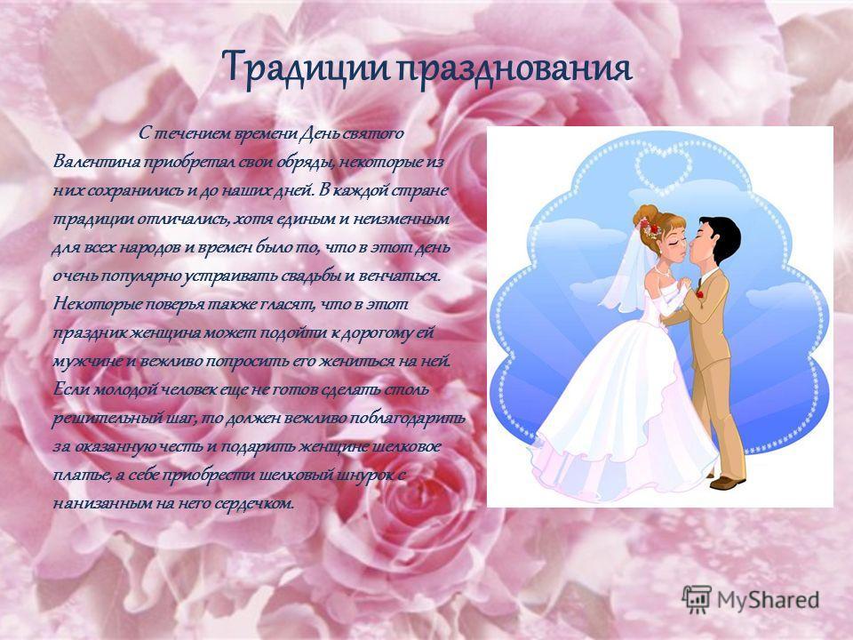 Традиции празднования С течением времени День святого Валентина приобретал свои обряды, некоторые из них сохранились и до наших дней. В каждой стране традиции отличались, хотя единым и неизменным для всех народов и времен было то, что в этот день оче